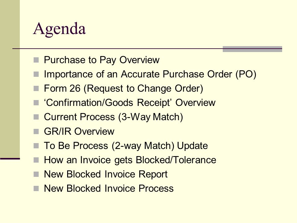 Agenda Purchase to Pay Overview Importance of an Accurate Purchase Order (PO) Form 26 (Request to Change Order) Confirmation/Goods Receipt Overview Current Process (3-Way Match) GR/IR Overview To Be Process (2-way Match) Update How an Invoice gets Blocked/Tolerance New Blocked Invoice Report New Blocked Invoice Process