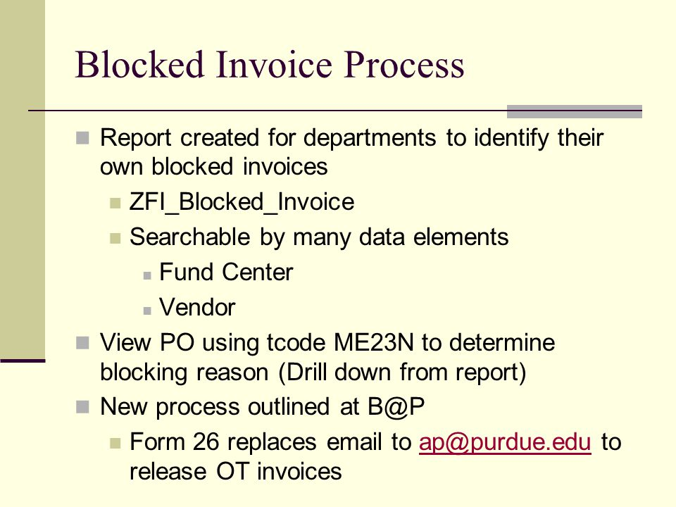 Blocked Invoice Process Report created for departments to identify their own blocked invoices ZFI_Blocked_Invoice Searchable by many data elements Fund Center Vendor View PO using tcode ME23N to determine blocking reason (Drill down from report) New process outlined at Form 26 replaces  to to release OT