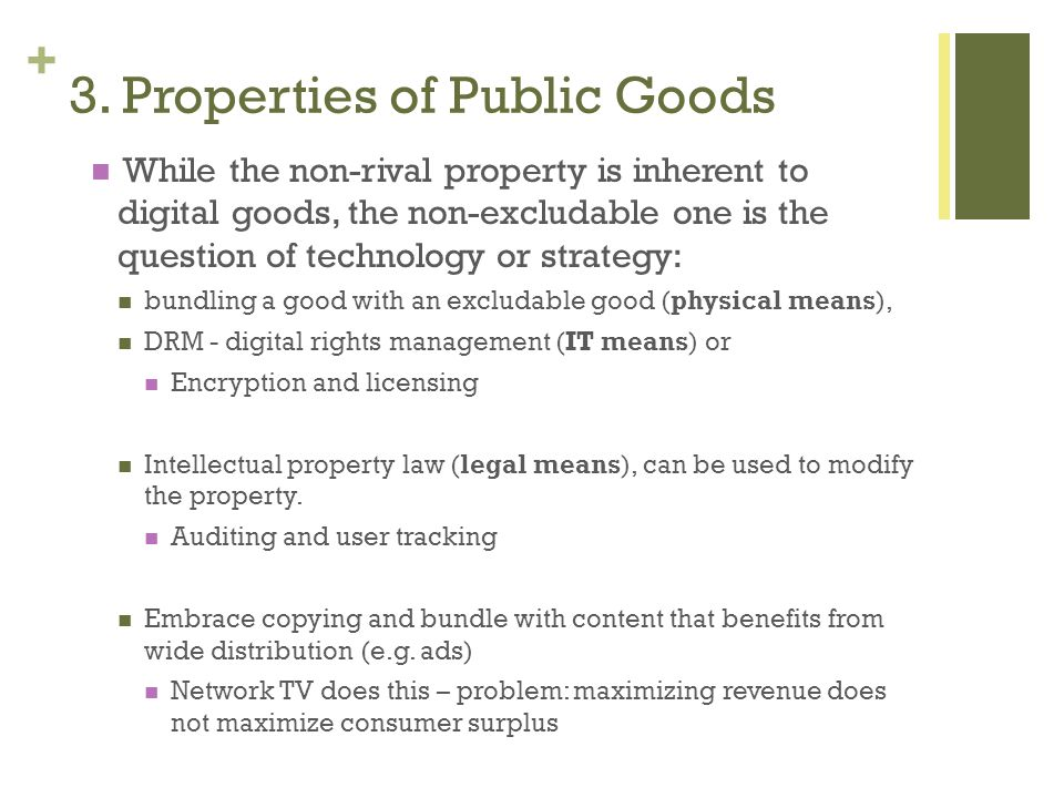 + While the non-rival property is inherent to digital goods, the non-excludable one is the question of technology or strategy: bundling a good with an excludable good (physical means), DRM - digital rights management (IT means) or Encryption and licensing Intellectual property law (legal means), can be used to modify the property.