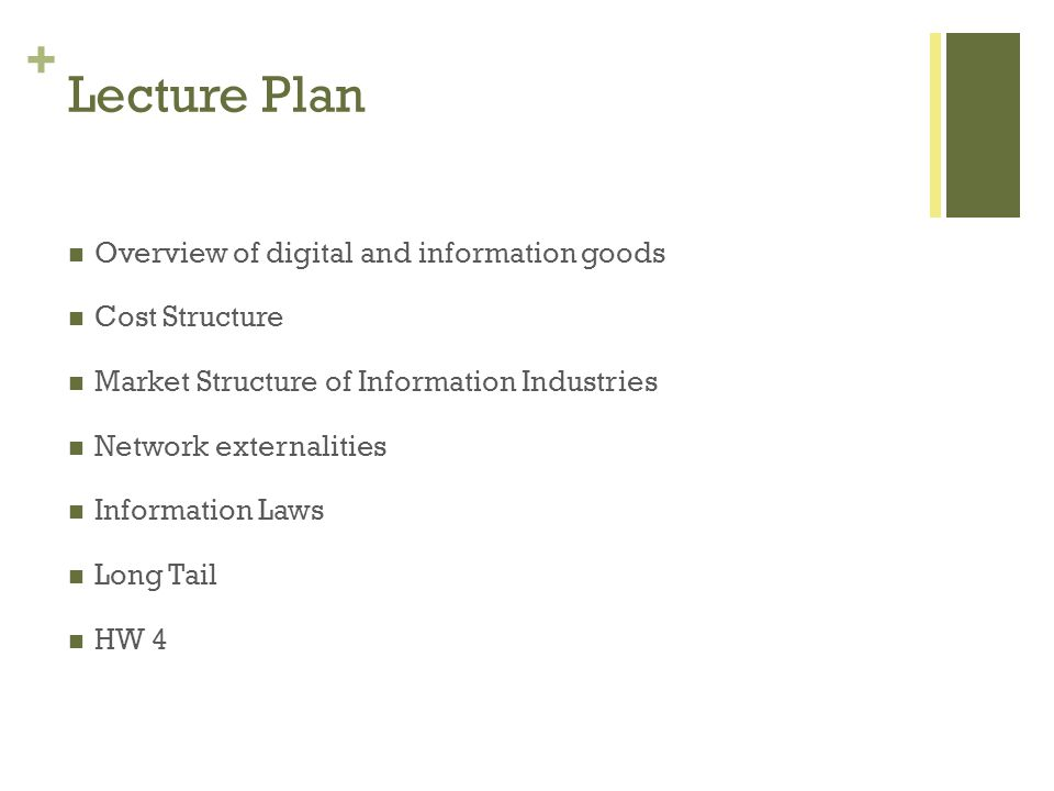 + Lecture Plan Overview of digital and information goods Cost Structure Market Structure of Information Industries Network externalities Information Laws Long Tail HW 4