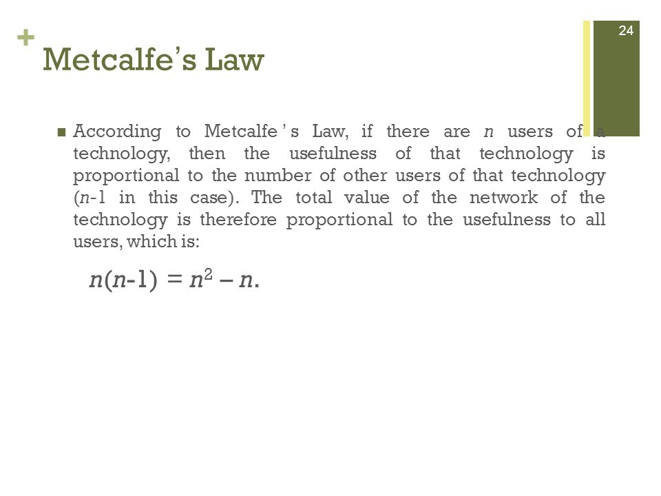 + 24 Metcalfe s Law According to Metcalfe s Law, if there are n users of a technology, then the usefulness of that technology is proportional to the number of other users of that technology (n-1 in this case).