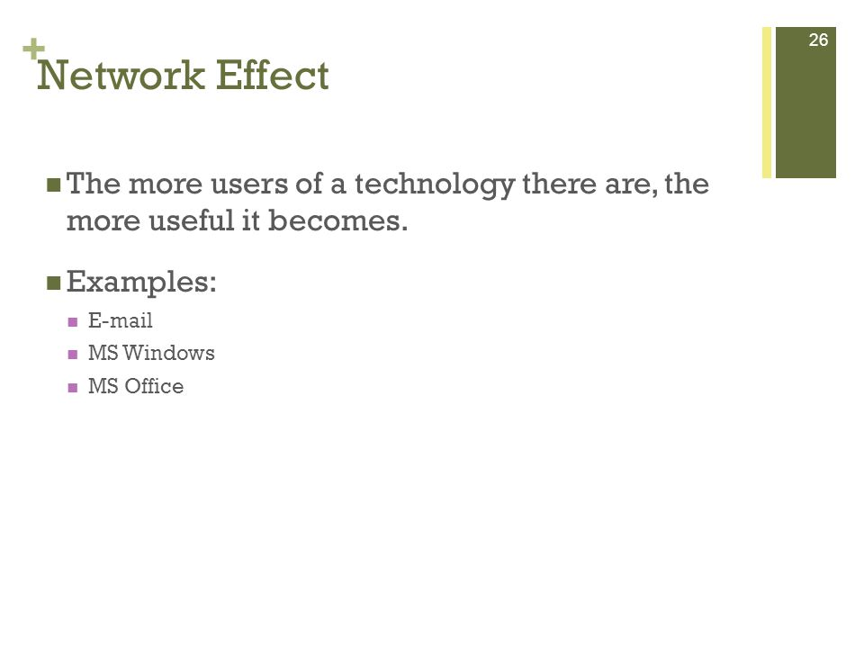 + 26 Network Effect The more users of a technology there are, the more useful it becomes.