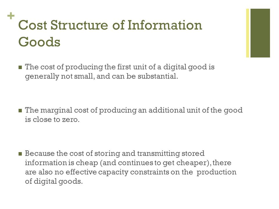+ Cost Structure of Information Goods The cost of producing the first unit of a digital good is generally not small, and can be substantial.