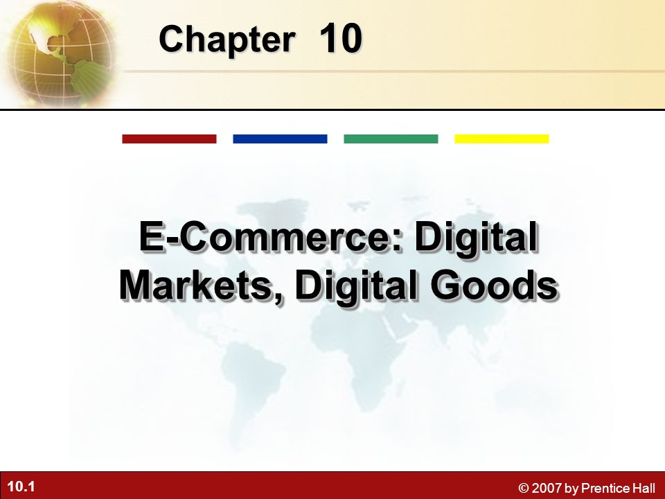 10.1 © 2007 by Prentice Hall 10 Chapter E-Commerce: Digital Markets, Digital Goods