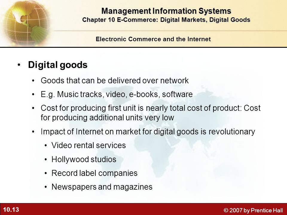10.13 © 2007 by Prentice Hall Electronic Commerce and the Internet Digital goods Goods that can be delivered over network E.g.