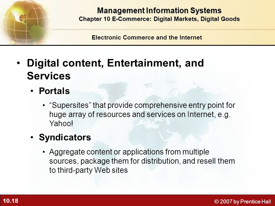 10.18 © 2007 by Prentice Hall Electronic Commerce and the Internet Digital content, Entertainment, and Services Portals Supersites that provide comprehensive entry point for huge array of resources and services on Internet, e.g.