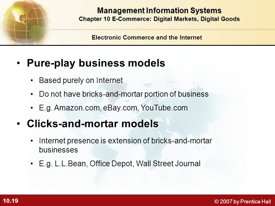 10.19 © 2007 by Prentice Hall Electronic Commerce and the Internet Pure-play business models Based purely on Internet Do not have bricks-and-mortar portion of business E.g.
