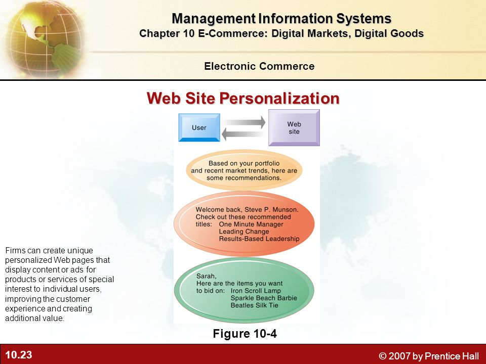 10.23 © 2007 by Prentice Hall Web Site Personalization Figure 10-4 Firms can create unique personalized Web pages that display content or ads for products or services of special interest to individual users, improving the customer experience and creating additional value.