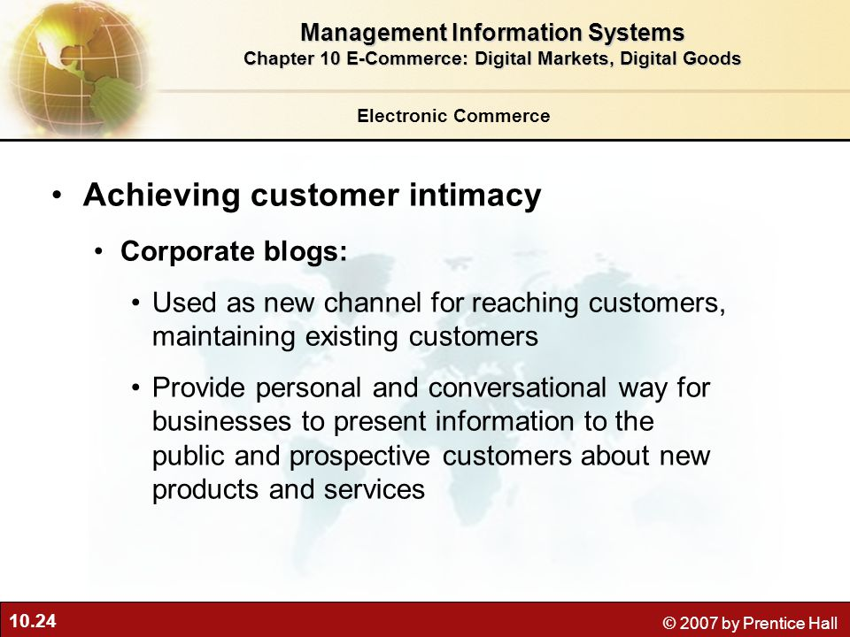 10.24 © 2007 by Prentice Hall Achieving customer intimacy Corporate blogs: Used as new channel for reaching customers, maintaining existing customers Provide personal and conversational way for businesses to present information to the public and prospective customers about new products and services Management Information Systems Chapter 10 E-Commerce: Digital Markets, Digital Goods Electronic Commerce