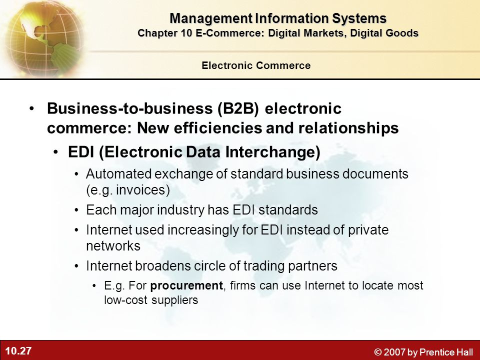 10.27 © 2007 by Prentice Hall Electronic Commerce Business-to-business (B2B) electronic commerce: New efficiencies and relationships EDI (Electronic Data Interchange) Automated exchange of standard business documents (e.g.