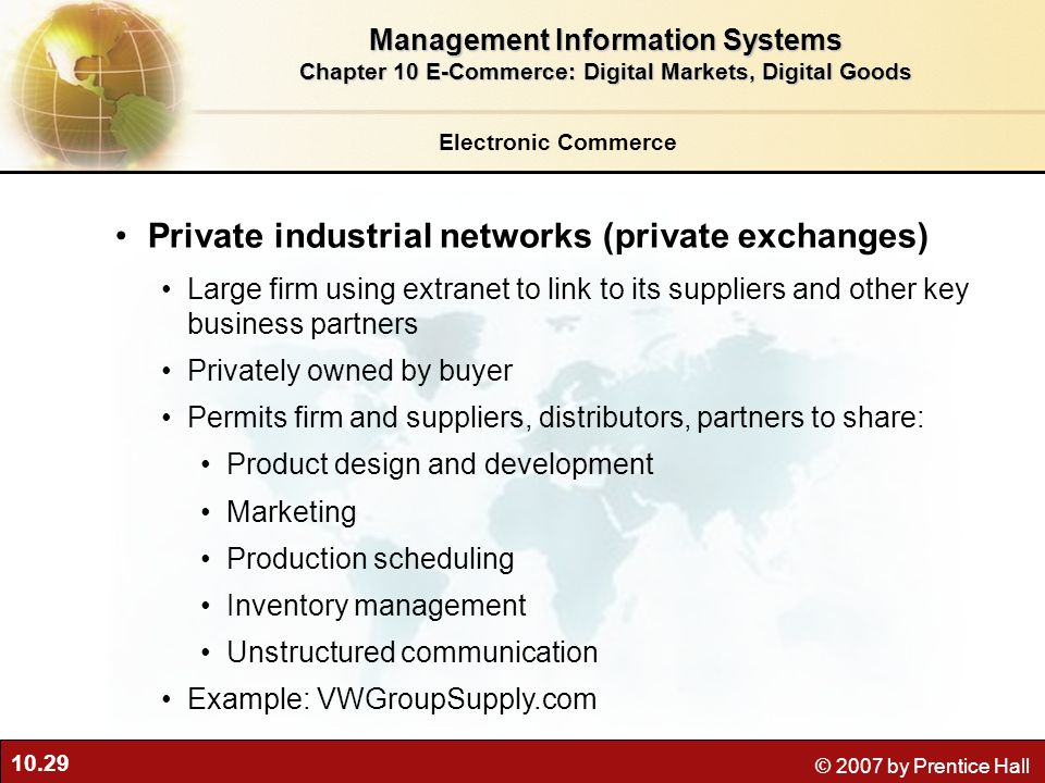 10.29 © 2007 by Prentice Hall Electronic Commerce Private industrial networks (private exchanges) Large firm using extranet to link to its suppliers and other key business partners Privately owned by buyer Permits firm and suppliers, distributors, partners to share: Product design and development Marketing Production scheduling Inventory management Unstructured communication Example: VWGroupSupply.com Management Information Systems Chapter 10 E-Commerce: Digital Markets, Digital Goods