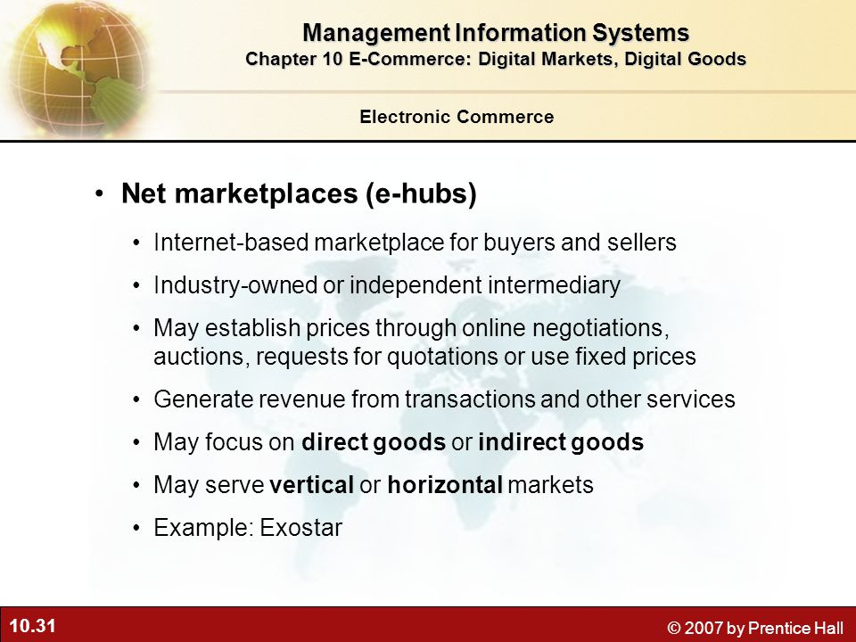 10.31 © 2007 by Prentice Hall Electronic Commerce Net marketplaces (e-hubs) Internet-based marketplace for buyers and sellers Industry-owned or independent intermediary May establish prices through online negotiations, auctions, requests for quotations or use fixed prices Generate revenue from transactions and other services May focus on direct goods or indirect goods May serve vertical or horizontal markets Example: Exostar Management Information Systems Chapter 10 E-Commerce: Digital Markets, Digital Goods