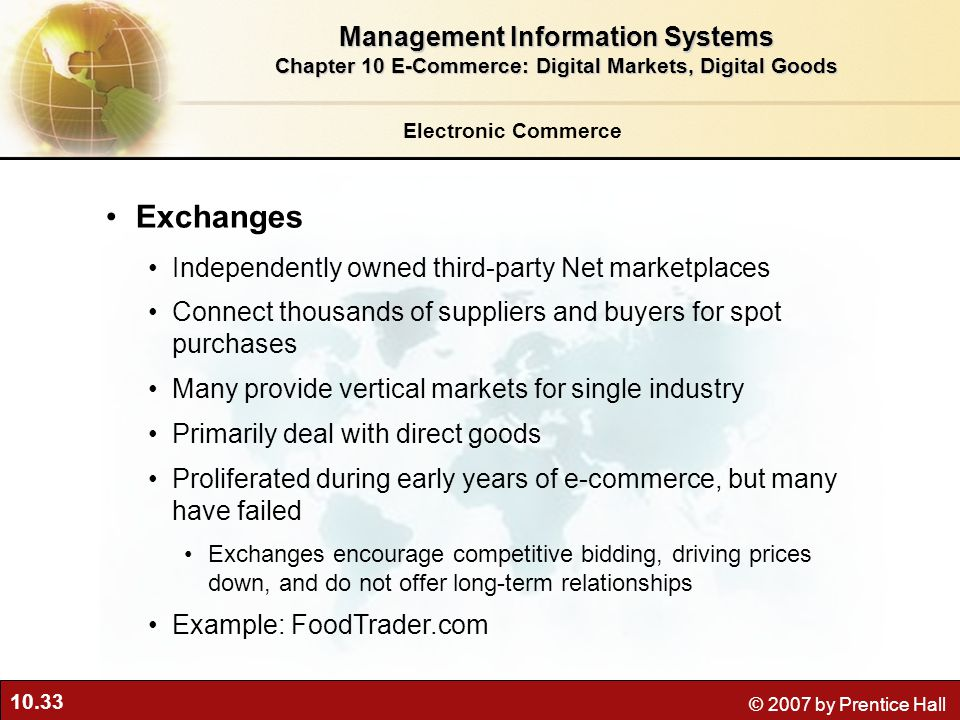10.33 © 2007 by Prentice Hall Electronic Commerce Exchanges Independently owned third-party Net marketplaces Connect thousands of suppliers and buyers for spot purchases Many provide vertical markets for single industry Primarily deal with direct goods Proliferated during early years of e-commerce, but many have failed Exchanges encourage competitive bidding, driving prices down, and do not offer long-term relationships Example: FoodTrader.com Management Information Systems Chapter 10 E-Commerce: Digital Markets, Digital Goods