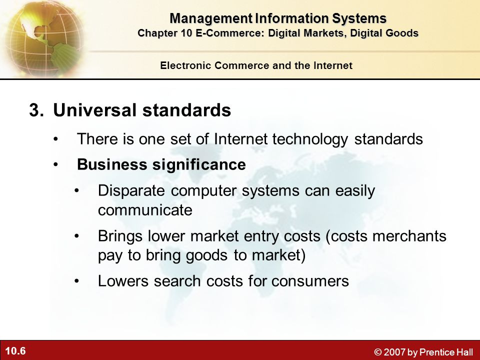 10.6 © 2007 by Prentice Hall Electronic Commerce and the Internet 3.Universal standards There is one set of Internet technology standards Business significance Disparate computer systems can easily communicate Brings lower market entry costs (costs merchants pay to bring goods to market) Lowers search costs for consumers Management Information Systems Chapter 10 E-Commerce: Digital Markets, Digital Goods