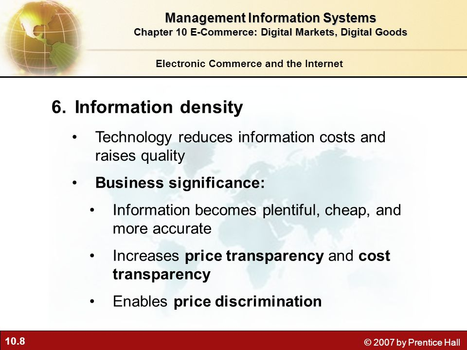 10.8 © 2007 by Prentice Hall Electronic Commerce and the Internet 6.Information density Technology reduces information costs and raises quality Business significance: Information becomes plentiful, cheap, and more accurate Increases price transparency and cost transparency Enables price discrimination Management Information Systems Chapter 10 E-Commerce: Digital Markets, Digital Goods