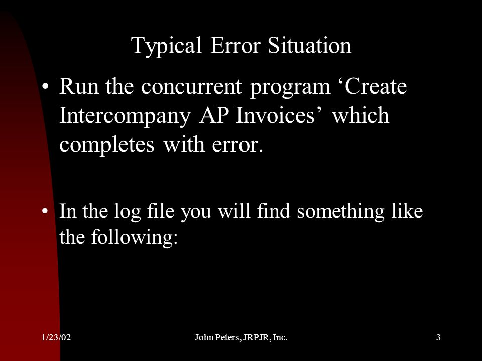1/23/02John Peters, JRPJR, Inc.3 Typical Error Situation Run the concurrent program Create Intercompany AP Invoices which completes with error. In the