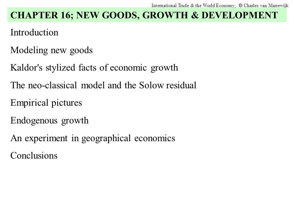 Introduction Modeling new goods Kaldor s stylized facts of economic growth The neo-classical model and the Solow residual Empirical pictures Endogenous growth An experiment in geographical economics Conclusions CHAPTER 16; NEW GOODS, GROWTH & DEVELOPMENT International Trade & the World Economy; Charles van Marrewijk