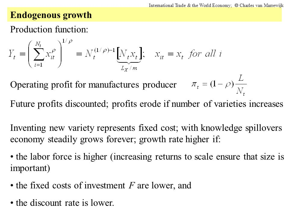 Endogenous growth International Trade & the World Economy; Charles van Marrewijk Production function: Operating profit for manufactures producer Future profits discounted; profits erode if number of varieties increases Inventing new variety represents fixed cost; with knowledge spillovers economy steadily grows forever; growth rate higher if: the labor force is higher (increasing returns to scale ensure that size is important) the fixed costs of investment F are lower, and the discount rate is lower.