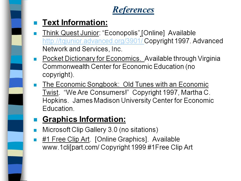 References n Text Information: n Think Quest Junior: Econopolis [Online] Available http://tqjunior.advanced.org/3901/ Copyright 1997.