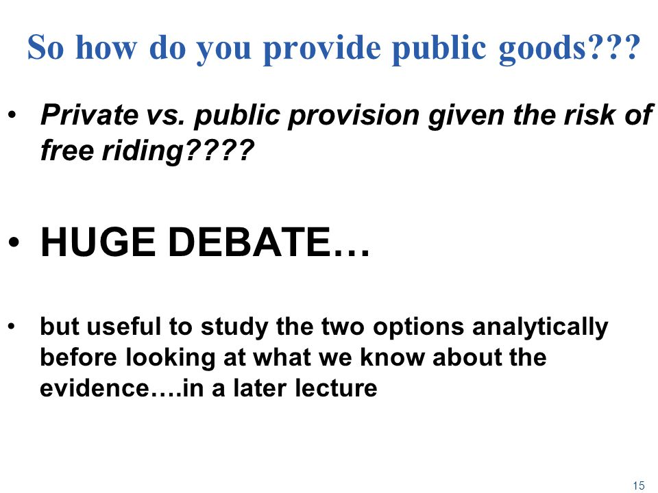 15 So how do you provide public goods??? Private vs. public provision given the risk of free riding???? HUGE DEBATE… but useful to study the two optio