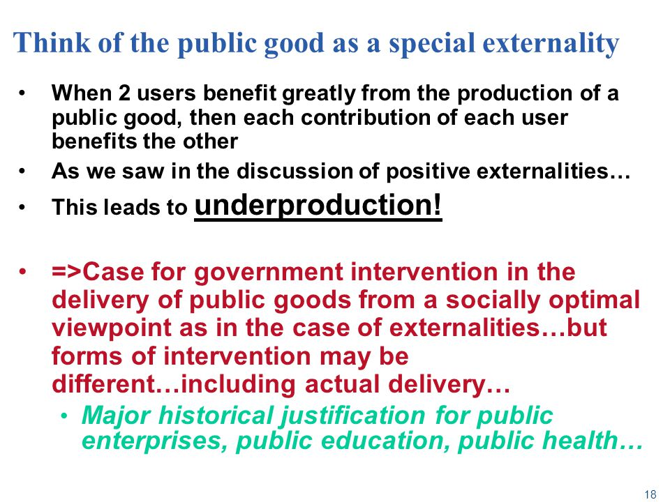 18 Think of the public good as a special externality When 2 users benefit greatly from the production of a public good, then each contribution of each