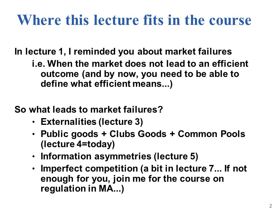Where this lecture fits in the course In lecture 1, I reminded you about market failures i.e. When the market does not lead to an efficient outcome (a