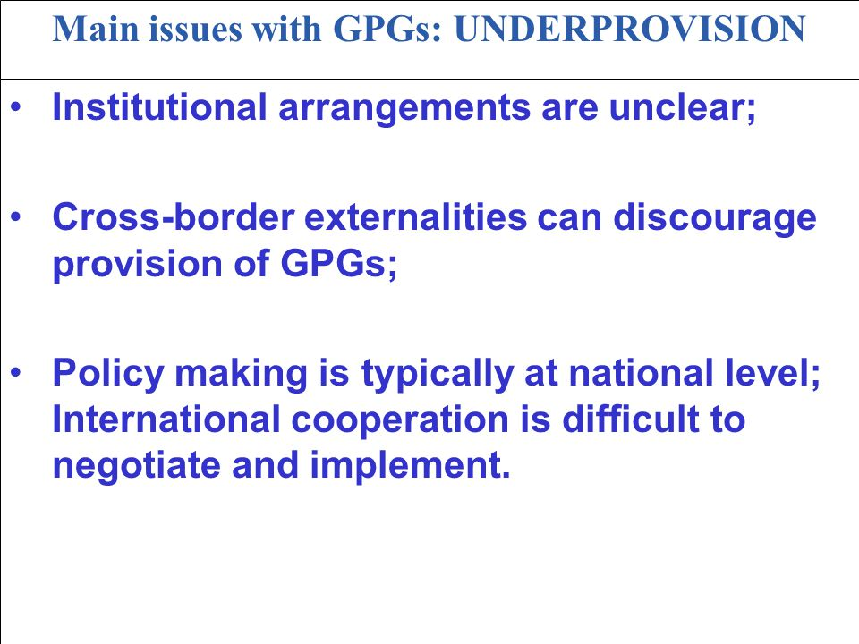 21 Main issues with GPGs: UNDERPROVISION Institutional arrangements are unclear; Cross-border externalities can discourage provision of GPGs; Policy m
