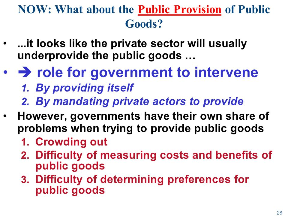 28...it looks like the private sector will usually underprovide the public goods … role for government to intervene 1. By providing itself 2. By manda
