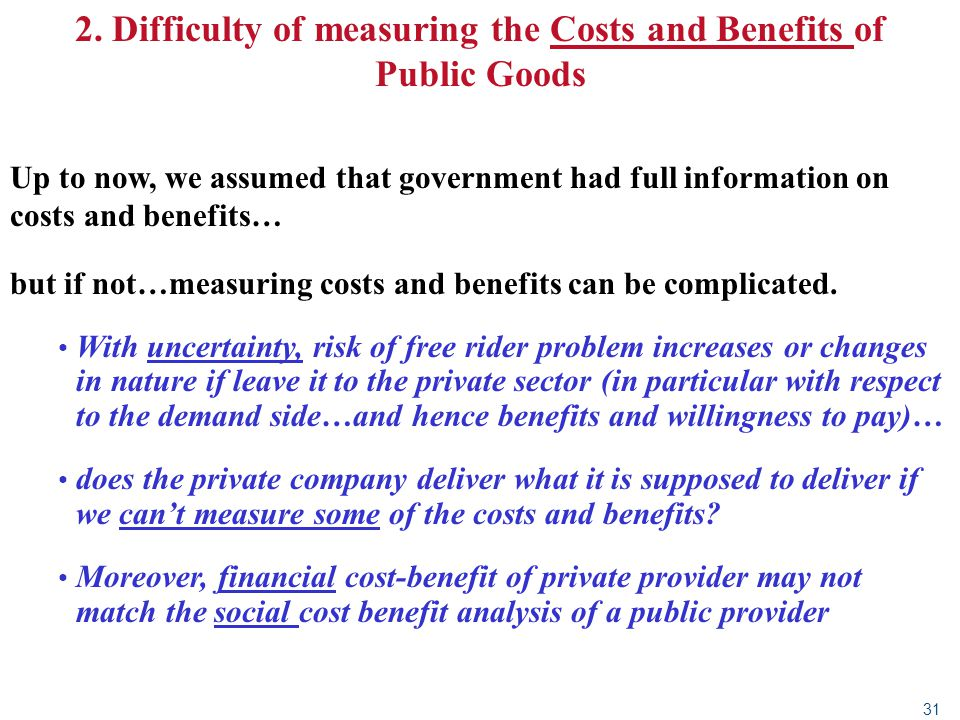 31 2. Difficulty of measuring the Costs and Benefits of Public Goods Up to now, we assumed that government had full information on costs and benefits…
