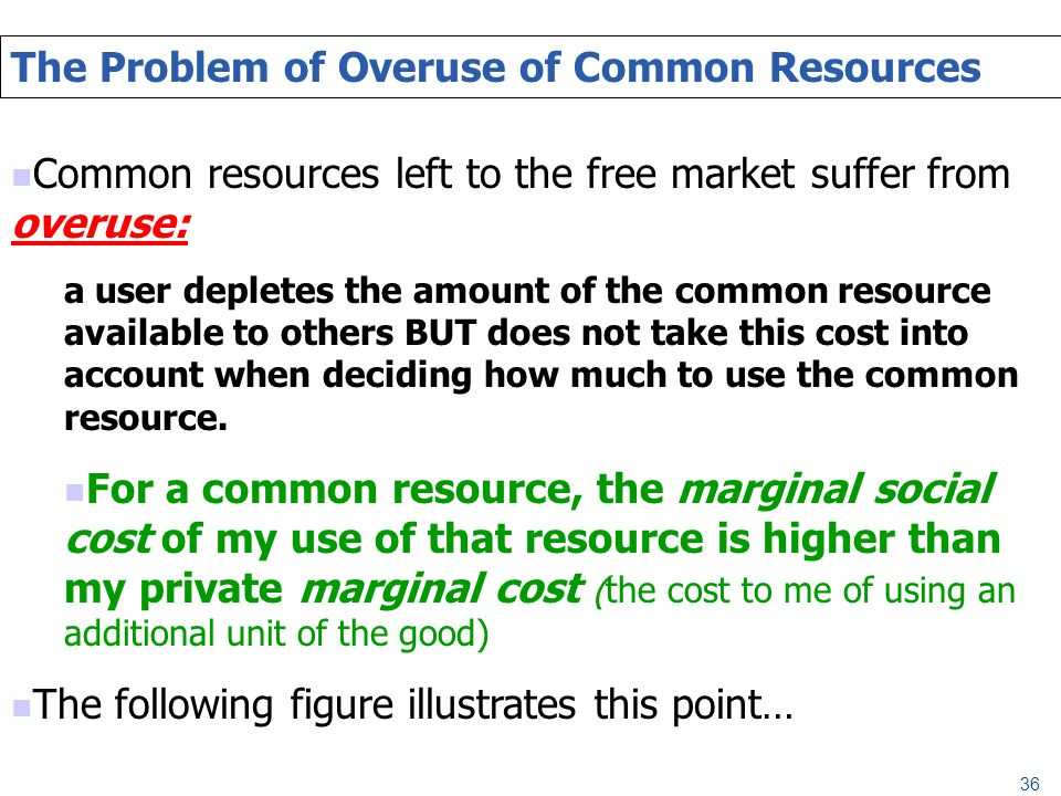 36 The Problem of Overuse of Common Resources Common resources left to the free market suffer from overuse: a user depletes the amount of the common r