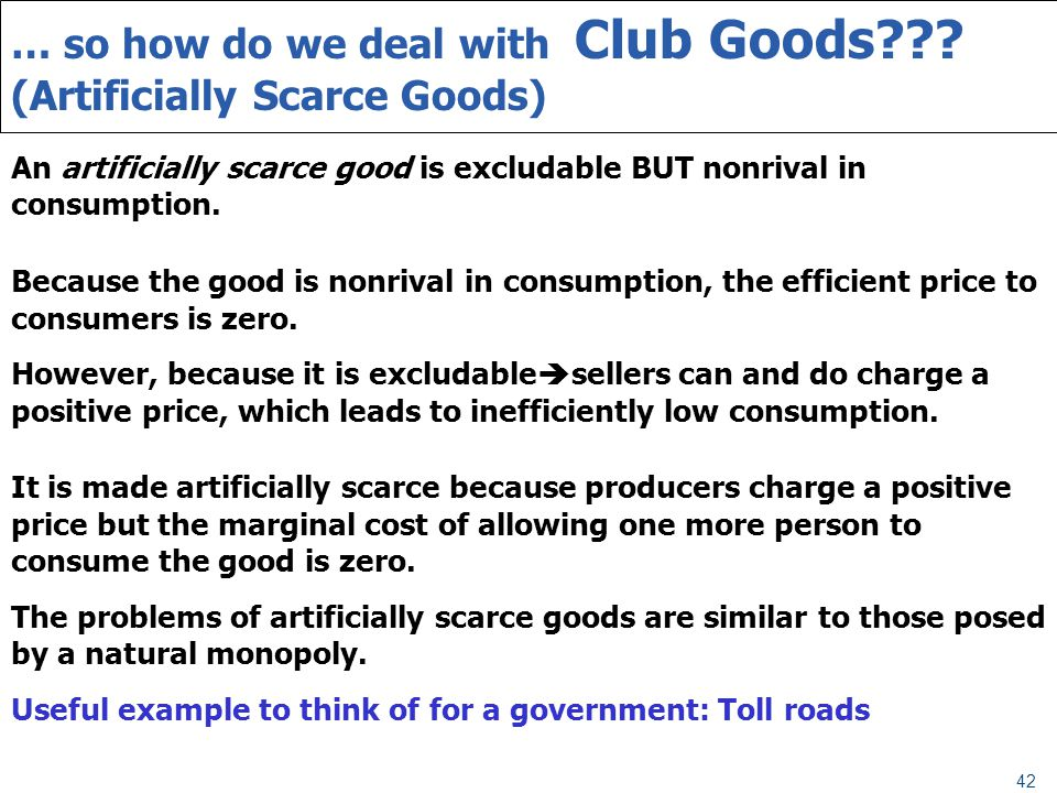 42 … so how do we deal with Club Goods??? (Artificially Scarce Goods) An artificially scarce good is excludable BUT nonrival in consumption. Because t