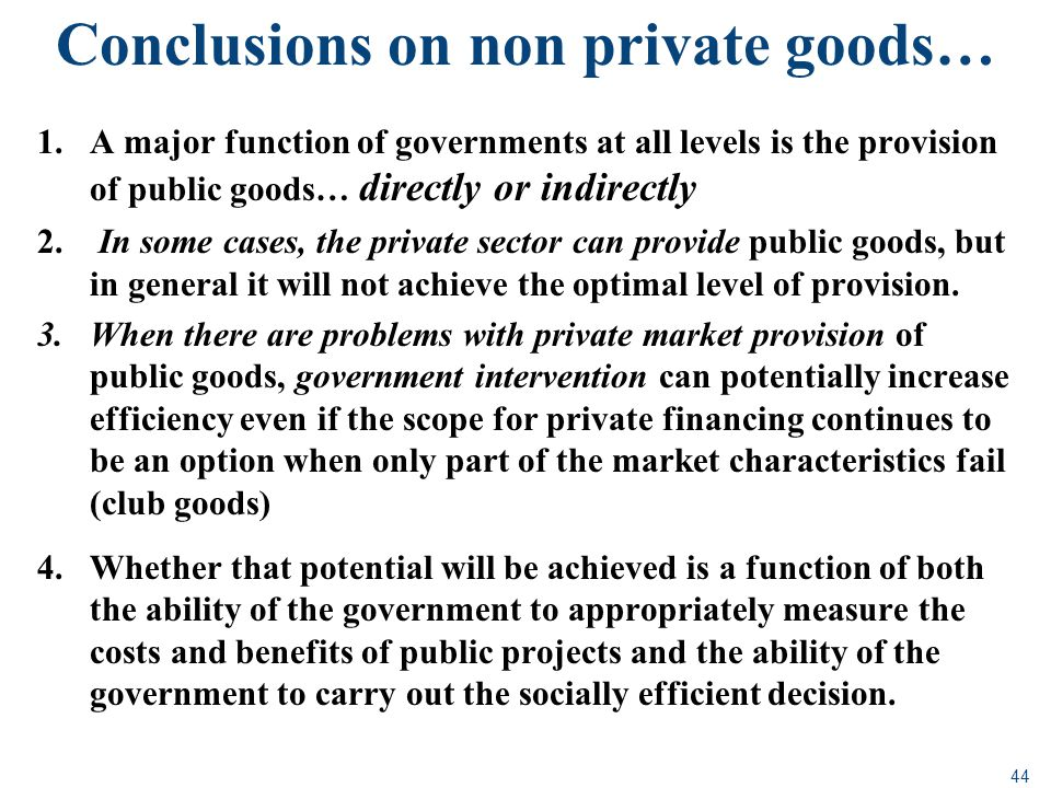 44 Conclusions on non private goods… 1.A major function of governments at all levels is the provision of public goods… directly or indirectly 2. In so