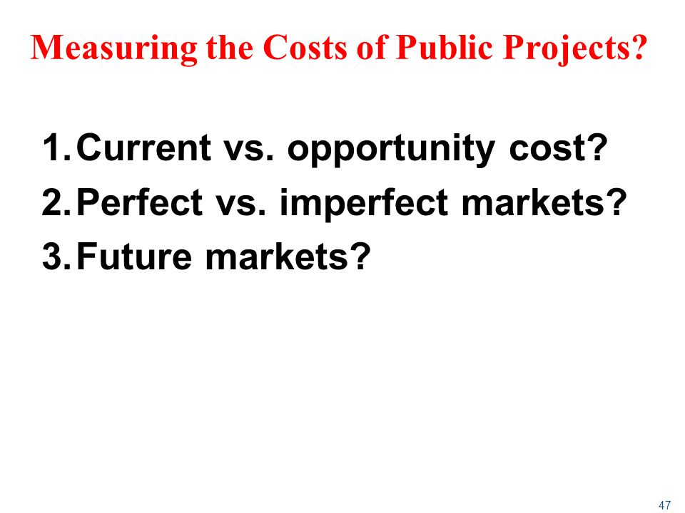 47 Measuring the Costs of Public Projects? 1.Current vs. opportunity cost? 2.Perfect vs. imperfect markets? 3.Future markets?
