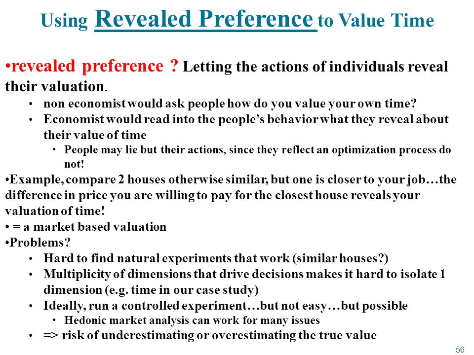 56 Using Revealed Preference to Value Time revealed preference ? Letting the actions of individuals reveal their valuation. non economist would ask pe