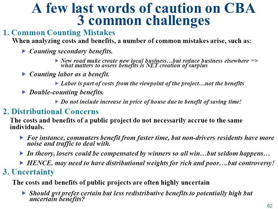 62 A few last words of caution on CBA 3 common challenges 1. Common Counting Mistakes When analyzing costs and benefits, a number of common mistakes a