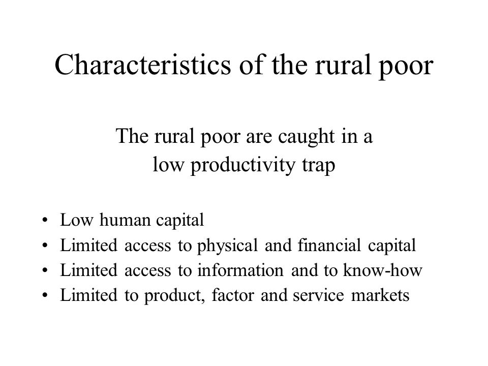 Causal analysis Economic causes for exclusion, low access: Rural poor are dispersed –High unit cost for establishing basic infrastructures –High unit cost for delivery of social goods and services –High market transaction costs –High unit cost for delivery of information and know how Socio political causes: Rural poor have little voice –Centers for political power and decisions on resources are urban –Cultural gap between decision makers and farmers –Low access to information –Weak human and social capital –High cost of consultations and consensus development