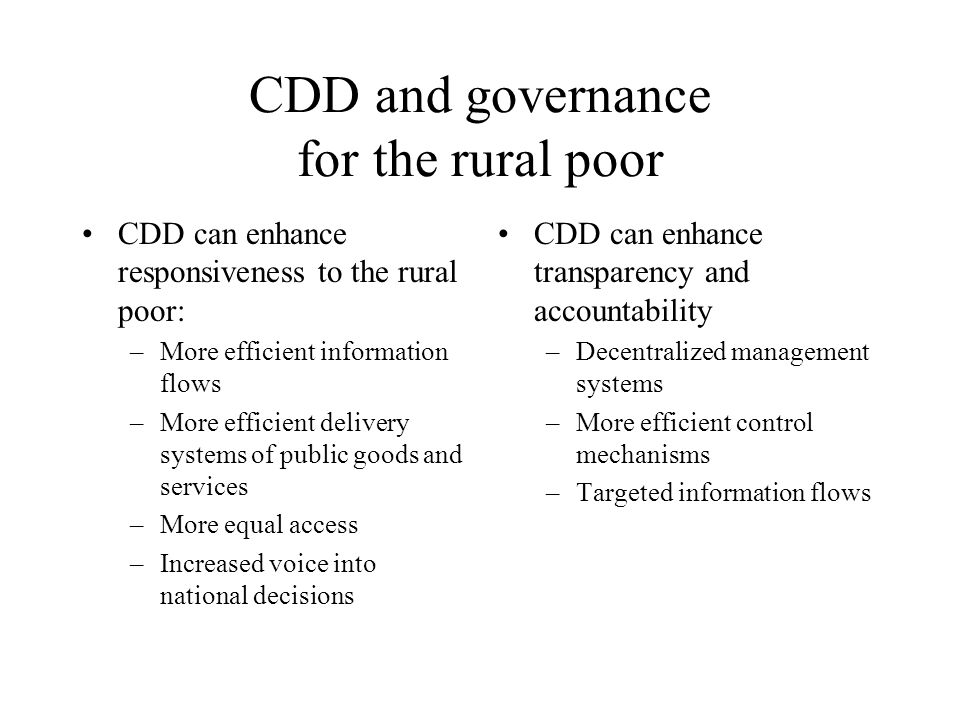 CDD and governance for the rural poor CDD can enhance responsiveness to the rural poor: –More efficient information flows –More efficient delivery systems of public goods and services –More equal access –Increased voice into national decisions CDD can enhance transparency and accountability –Decentralized management systems –More efficient control mechanisms –Targeted information flows
