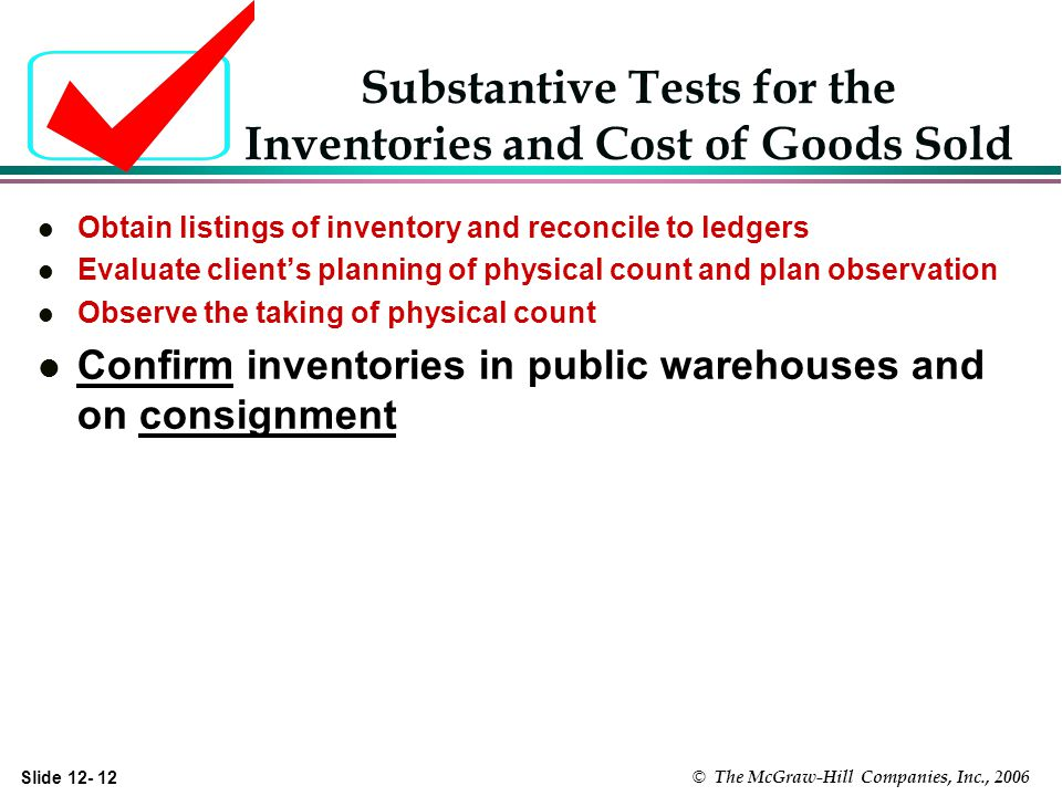 Slide 12- 12 © The McGraw-Hill Companies, Inc., 2006 Substantive Tests for the Inventories and Cost of Goods Sold l Obtain listings of inventory and reconcile to ledgers l Evaluate clients planning of physical count and plan observation l Observe the taking of physical count l Confirm inventories in public warehouses and on consignment