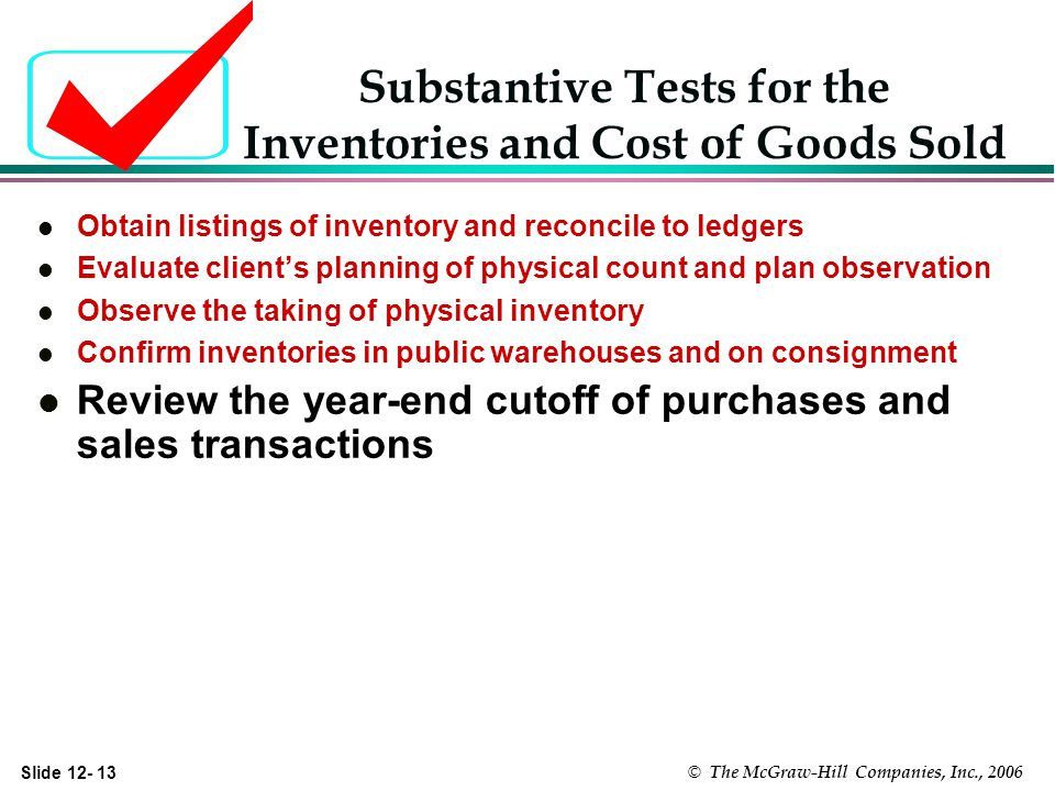 Slide © The McGraw-Hill Companies, Inc., 2006 Substantive Tests for the Inventories and Cost of Goods Sold l Obtain listings of inventory and reconcile to ledgers l Evaluate clients planning of physical count and plan observation l Observe the taking of physical inventory l Confirm inventories in public warehouses and on consignment l Review the year-end cutoff of purchases and sales transactions