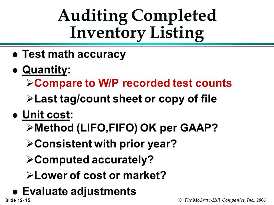 Slide 12- 15 © The McGraw-Hill Companies, Inc., 2006 Auditing Completed Inventory Listing l Test math accuracy l Quantity: Compare to W/P recorded test counts Last tag/count sheet or copy of file l Unit cost: Method (LIFO,FIFO) OK per GAAP.