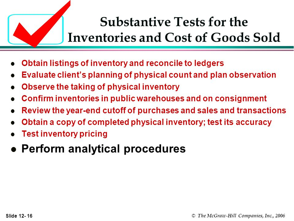 Slide © The McGraw-Hill Companies, Inc., 2006 Substantive Tests for the Inventories and Cost of Goods Sold l Obtain listings of inventory and reconcile to ledgers l Evaluate clients planning of physical count and plan observation l Observe the taking of physical inventory l Confirm inventories in public warehouses and on consignment l Review the year-end cutoff of purchases and sales and transactions l Obtain a copy of completed physical inventory; test its accuracy l Test inventory pricing l Perform analytical procedures