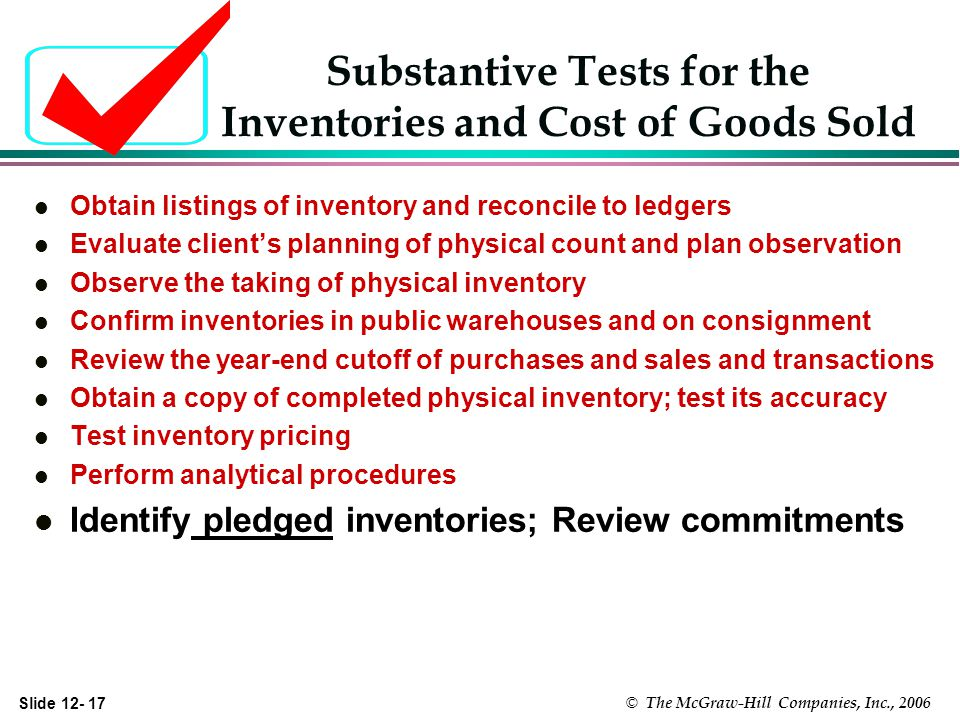 Slide © The McGraw-Hill Companies, Inc., 2006 Substantive Tests for the Inventories and Cost of Goods Sold l Obtain listings of inventory and reconcile to ledgers l Evaluate clients planning of physical count and plan observation l Observe the taking of physical inventory l Confirm inventories in public warehouses and on consignment l Review the year-end cutoff of purchases and sales and transactions l Obtain a copy of completed physical inventory; test its accuracy l Test inventory pricing l Perform analytical procedures l Identify pledged inventories; Review commitments