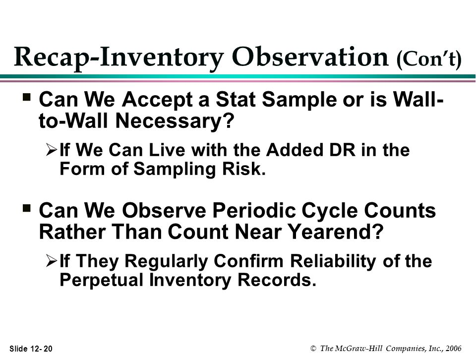 Slide © The McGraw-Hill Companies, Inc., 2006 Recap-Inventory Observation (Cont) Can We Accept a Stat Sample or is Wall- to-Wall Necessary.