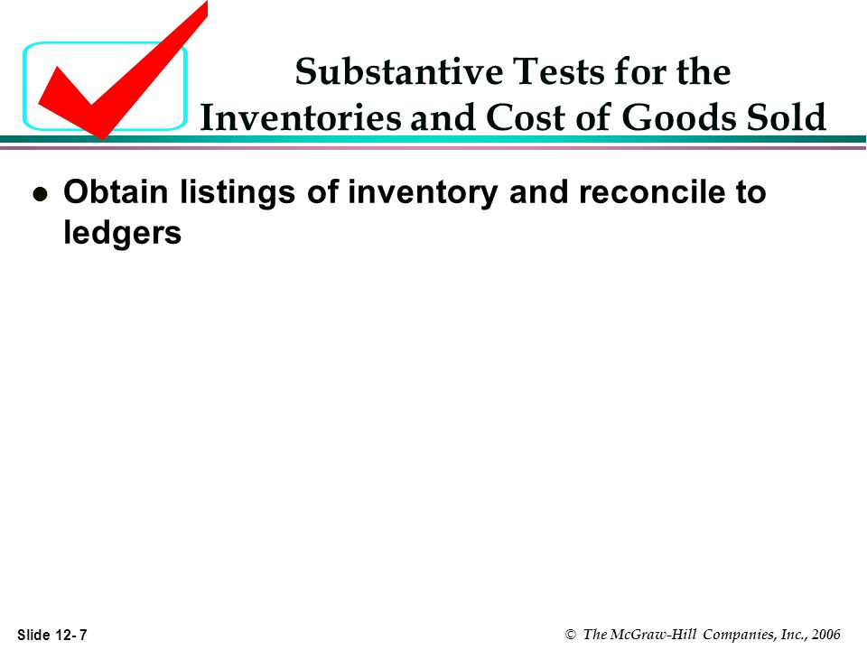 Slide 12- 7 © The McGraw-Hill Companies, Inc., 2006 Substantive Tests for the Inventories and Cost of Goods Sold l Obtain listings of inventory and reconcile to ledgers