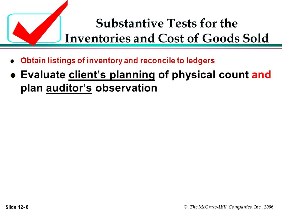 Slide 12- 8 © The McGraw-Hill Companies, Inc., 2006 Substantive Tests for the Inventories and Cost of Goods Sold l Obtain listings of inventory and reconcile to ledgers l Evaluate clients planning of physical count and plan auditors observation