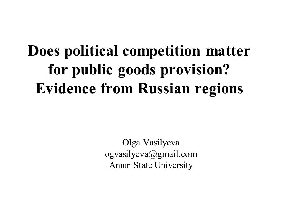Does political competition matter for public goods provision? Evidence from Russian regions Olga Vasilyeva ogvasilyeva@gmail.com Amur State University
