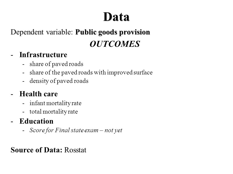 Data Public goods provision Dependent variable: Public goods provision OUTCOMES -Infrastructure -share of paved roads -share of the paved roads with improved surface -density of paved roads -Health care -infant mortality rate -total mortality rate -Education -Score for Final state exam – not yet Source of Data: Rosstat