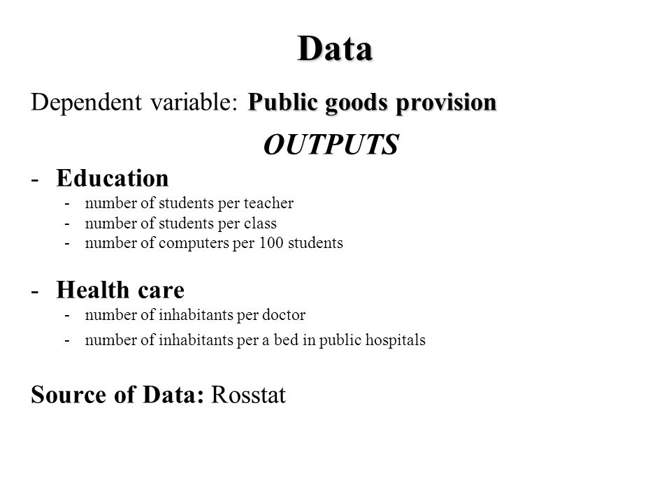 Data Public goods provision Dependent variable: Public goods provision OUTPUTS -Education -number of students per teacher -number of students per class -number of computers per 100 students -Health care -number of inhabitants per doctor -number of inhabitants per a bed in public hospitals Source of Data: Rosstat