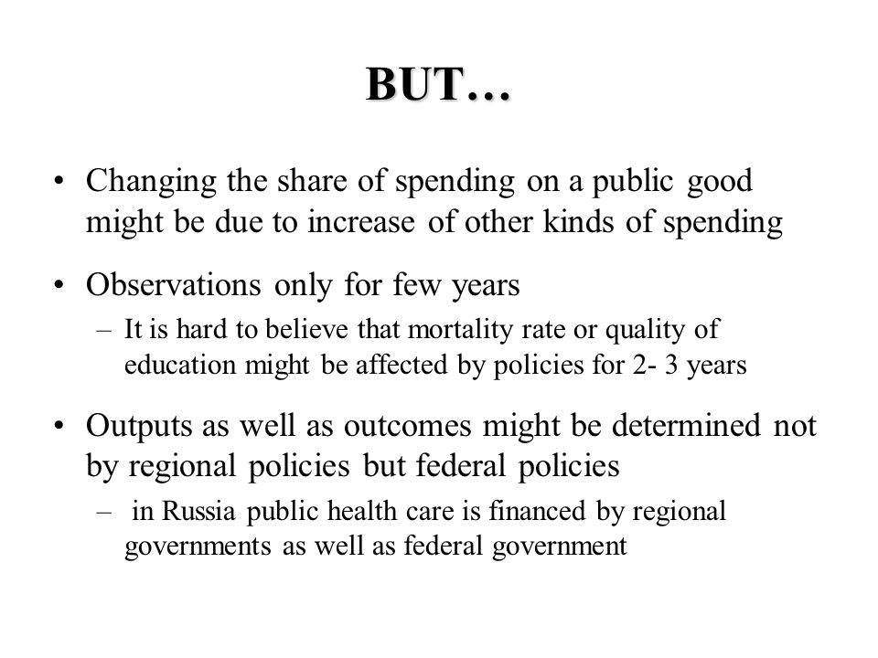 BUT… Changing the share of spending on a public good might be due to increase of other kinds of spending Observations only for few years –It is hard to believe that mortality rate or quality of education might be affected by policies for 2- 3 years Outputs as well as outcomes might be determined not by regional policies but federal policies – in Russia public health care is financed by regional governments as well as federal government