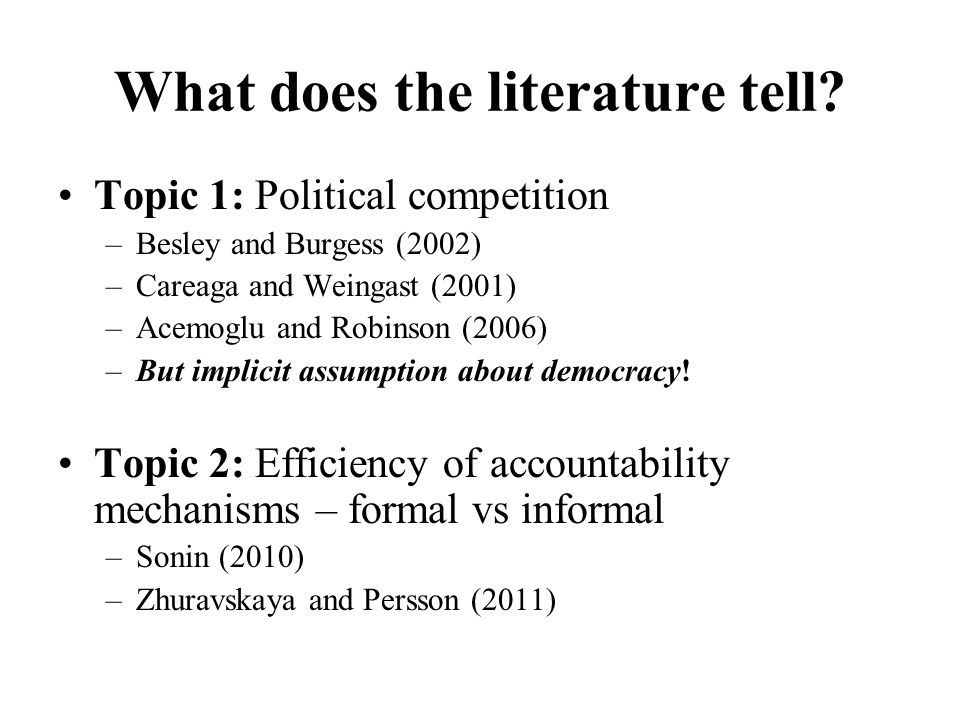 What does the literature tell? Topic 1: Political competition –Besley and Burgess (2002) –Careaga and Weingast (2001) –Acemoglu and Robinson (2006) –B
